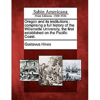 Oregon e le sue istituzioni che comprende una storia completa di Willamette University la prima fondata sulla costa del Pacifico. da Hines & Gustavus