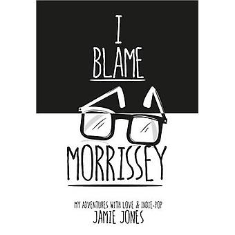 I Blame Morrissey  My Adventures with IndiePop and Emotional Disaster by Jamie Jones