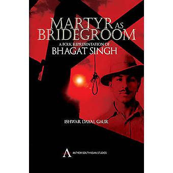 Martyr as Bridegroom A Folk Representation of Bhagat Singh by Dayal Gaur & Ishwar