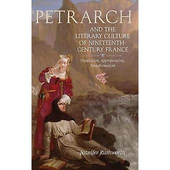 Petrarch and the Literary Culture of NineteenthCentury France Translation Appropriation Transformation by Rushworth & Jennifer