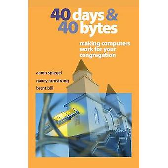 40 Days and 40 Bytes Making Computers Work for Your Congregation by Spiegel & Aaron