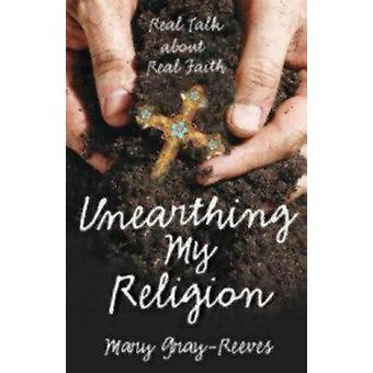 Unearthing My Religion Real Talk about Real Faith by GrayReeves & Mary