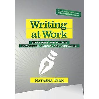 Writing at Work Strategies for todays coworkers clients and customers by Terk & Natasha