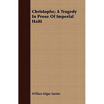Christophe A Tragedy in Prose of Imperial Haiti by Easton & William Edgar