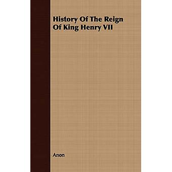 History Of The Reign Of King Henry VII by Anon