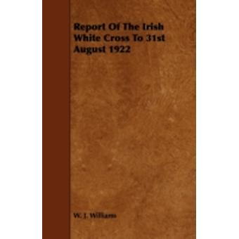 Report of the Irish White Cross to 31st August 1922 by Williams & W. J.