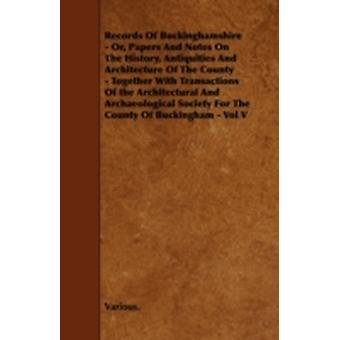 Records of Buckinghamshire  Or Papers and Notes on the History Antiquities and Architecture of the County  Together with Transactions of the Archi by Various