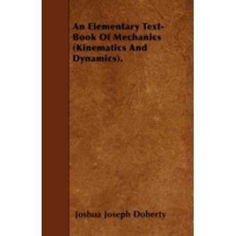 An Elementary TextBook Of Mechanics Kinematics And Dynamics. by Doherty & Joshua Joseph