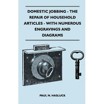 Domestic Jobbing  The Repair Of Household Articles  With Numerous Engravings And Diagrams by Hasluck & Paul N.