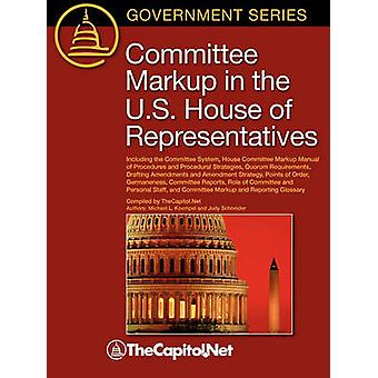 Committee Markup in the U.S. House of Representatives Including the Committee System House Committee Markup Manual of Procedures and Procedural Stra by Koempel & Michael