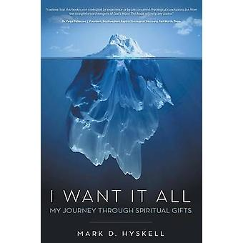 I Want It All My Journey Through Spiritual Gifts by Hyskell & Mark D.