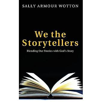 We the Storytellers Blending Our Stories with Gods Story by Wotton & Sally Armour