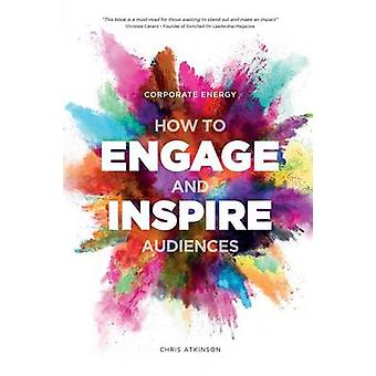 Corporate Energy How to Engage and Inspire Audiences by Atkinson & Chris