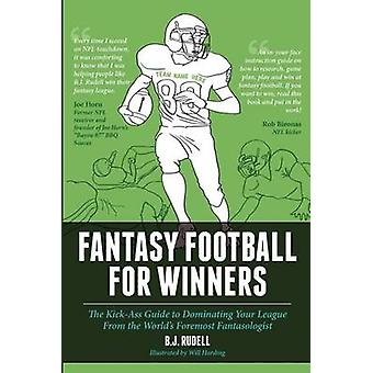 Fantasy Football for Winners The KickAss Guide to Dominating Your League From the Worlds Foremost Fantasologist by Rudell & B. J.
