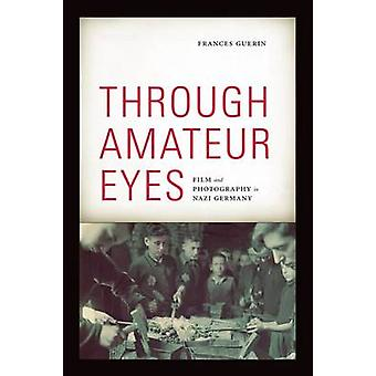 Through Amateur Eyes - Film and Photography in Nazi Germany by Frances
