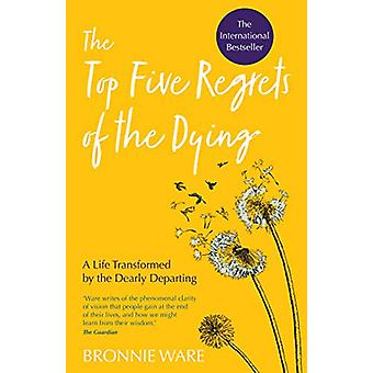 The Top Five Regrets of the Dying - A Life Transformed by the Dearly D