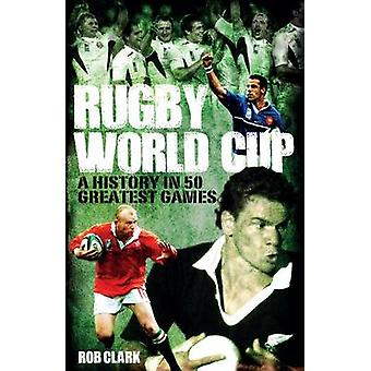 Rugby World Cup Greatest Games - A History in 50 Matches by Rob Clark