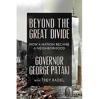 Beyond the Great Divide  How A Nation Became A Neighborhood by Governor George Pataki & With Trey Radel