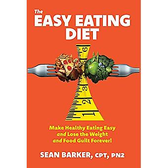 The Easy Eating Diet - Make Healthy Eating Easy and Lose the Weight an