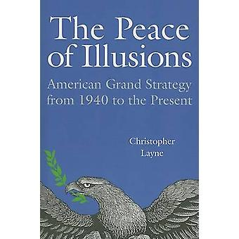 The Peace of Illusions - American Grand Strategy from 1940 to the Pres