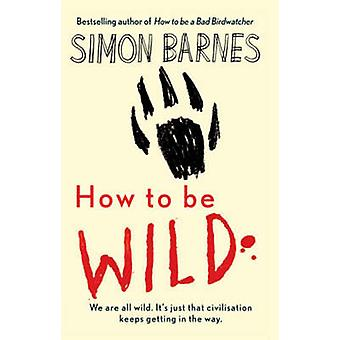How to be Wild by Simon Barnes - 9781904977971 Book