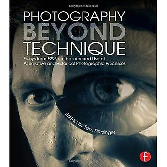Photography Beyond Technique: Essays from F295 on the Informed Use of Alternative and Historical Photographic...