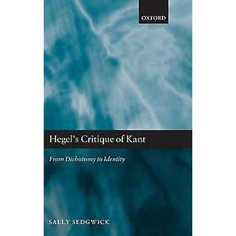 Hegels Critique of Kant From Dichotomy to Identity by Sedgwick & Sally