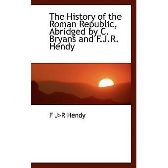 The History of the Roman Republic Abridged by C. Bryans and F.J.R. Hendy by Hendy & F JR