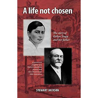 A Life Not Chosen The Story of Ethlyn Trapp and Her Father by Stewart Jackson & Jackson
