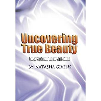 Uncovering True Beauty First Natural Then Spiritual by Givens & Natasha