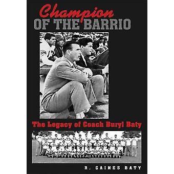 Champion of the Barrio - The Legacy of Coach Buryl Baty by R. Gaines B