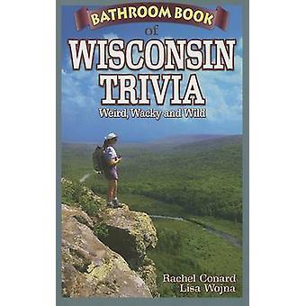 Bathroom Book of Wisconsin Trivia - Weird - Wacky and Wild by Rachel C