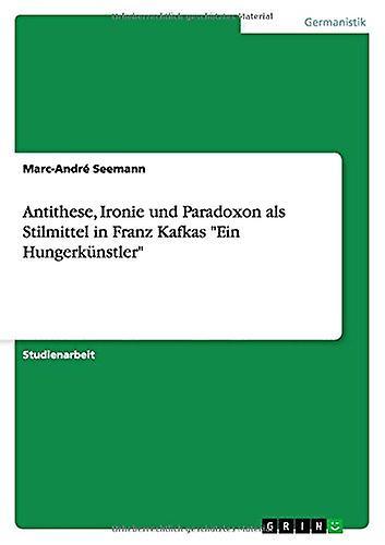 Antithese - Ironie Und Paradoxon ALS Stilmittel in Franz Kafkas Ein H