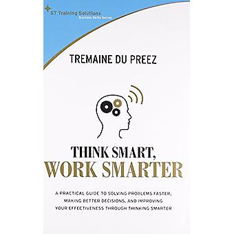 Think Smart - Work Smart - A Practical Guide to Solving Problems Faste