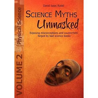 Science Myths Unmasked Exposing misconceptions and counterfeits forged by bad science books Vol. 2 Physical Science by Rudel & David Isaac