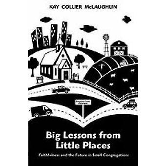 Big Lessons from Little Places Faithfulness and the Future in Small Congregations by Collier McLaughlin & Kay
