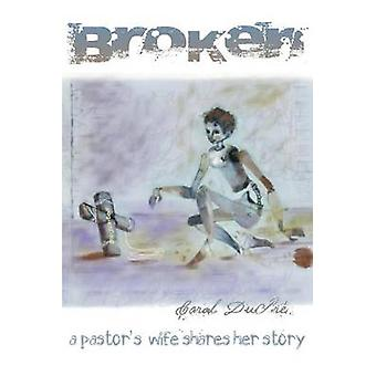 Broken A Pastors Wife Shares Her Story by Dupre & Carol