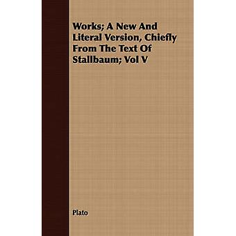 Works A New and Literal Version Chiefly from the Text of Stallbaum Vol V by Plato