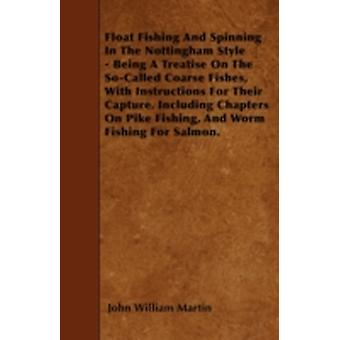 Float Fishing And Spinning In The Nottingham Style  Being A Treatise On The SoCalled Coarse Fishes With Instructions For Their Capture. Including Chapters On Pike Fishing And Worm Fishing For Salm by Martin & John William