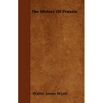 The History Of Prussia by Wyatt & Walter James