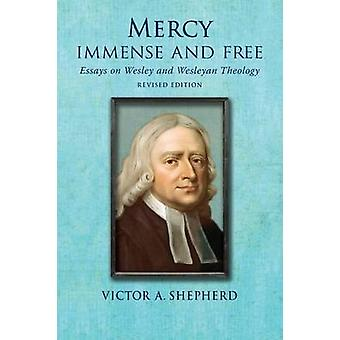 Mercy Immense and Free Essays in Wesleyan History and Theology by Shepherd & Victor A.