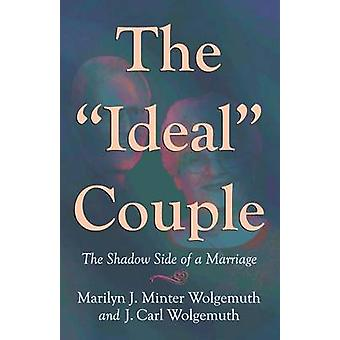 The Ideal Couple The Shadow Side of a Marriage by Wolgemuth & Marilyn J. Minter