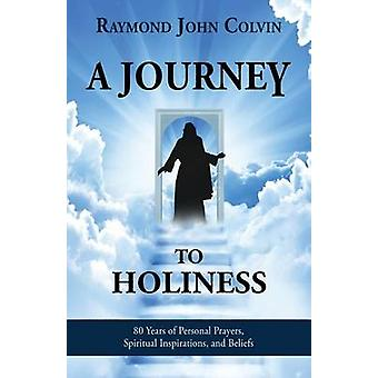 A Journey to Holiness 80 Years of Personal Prayers Spiritual Inspirations and Beliefs by Colvin & Raymond John