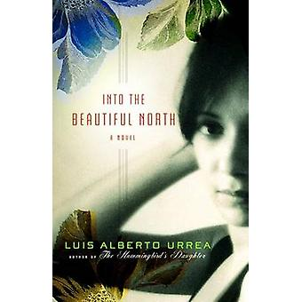 Into the Beautiful North A Novel by Urrea & Luis Alberto
