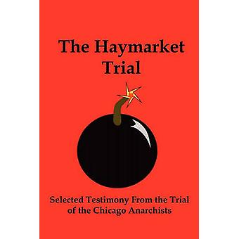 The Haymarket Trial Selected Testimony from the Trial of the Chicago Anarchists by Parsons & Albert