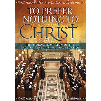 To Prefer Nothing to Christ - The Monastic Mission of the English Bene
