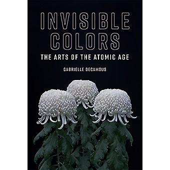 Invisible Colors - The Arts of the Atomic Age by Gabrielle Decamous -