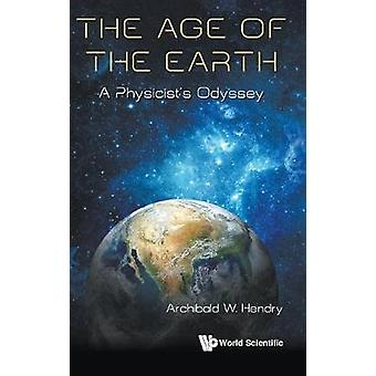 Age Of The Earth - The - A Physicist's Odyssey by Archibald W Hendry -