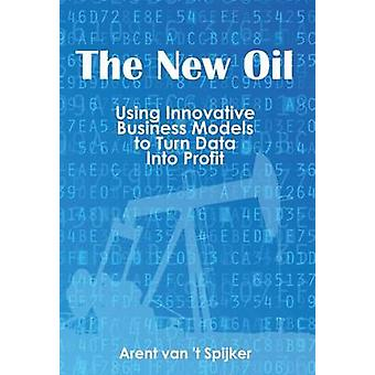 The New Oil Using Innovative Business Models to turn Data Into Profit by van t Spijker & Arent