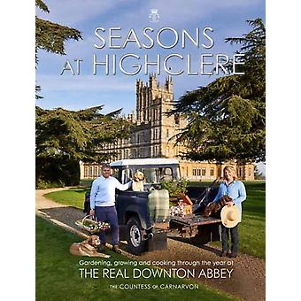 Seasons at Highclere  Gardening Growing and Cooking Through the Year at the Real Downton Abbey by The Countess Of Carnarvon